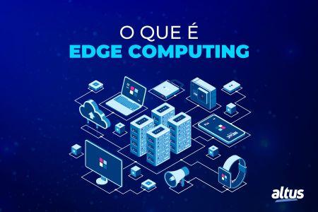 O que é Edge Computing e como ele reduz o atraso de informações?